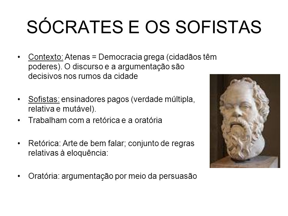 SÓCRATES E OS SOFISTAS Contexto: Atenas = Democracia grega (cidadãos têm poderes). O discurso e a argumentação são decisivos nos rumos da cidade.