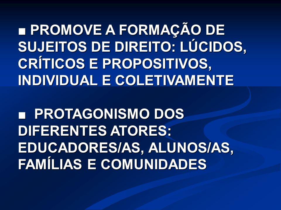 ■ PROMOVE A FORMAÇÃO DE SUJEITOS DE DIREITO: LÚCIDOS, CRÍTICOS E PROPOSITIVOS, INDIVIDUAL E COLETIVAMENTE