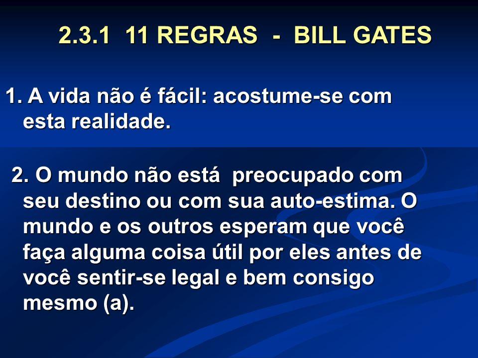 2.3.1 11 REGRAS - BILL GATES 1. A vida não é fácil: acostume-se com esta realidade.