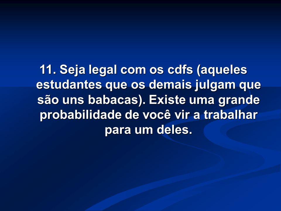 11. Seja legal com os cdfs (aqueles estudantes que os demais julgam que são uns babacas).