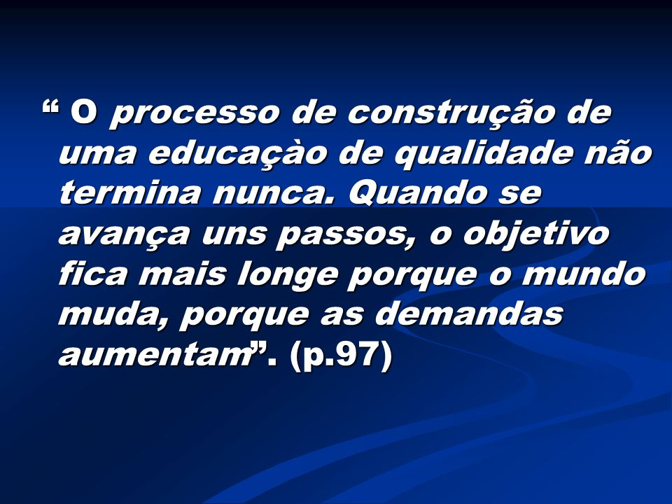 O processo de construção de uma educaçào de qualidade não termina nunca.