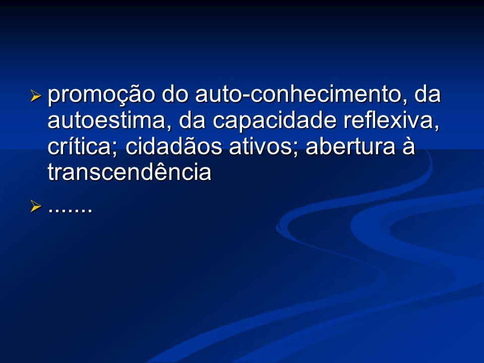 promoção do auto-conhecimento, da autoestima, da capacidade reflexiva, crítica; cidadãos ativos; abertura à transcendência