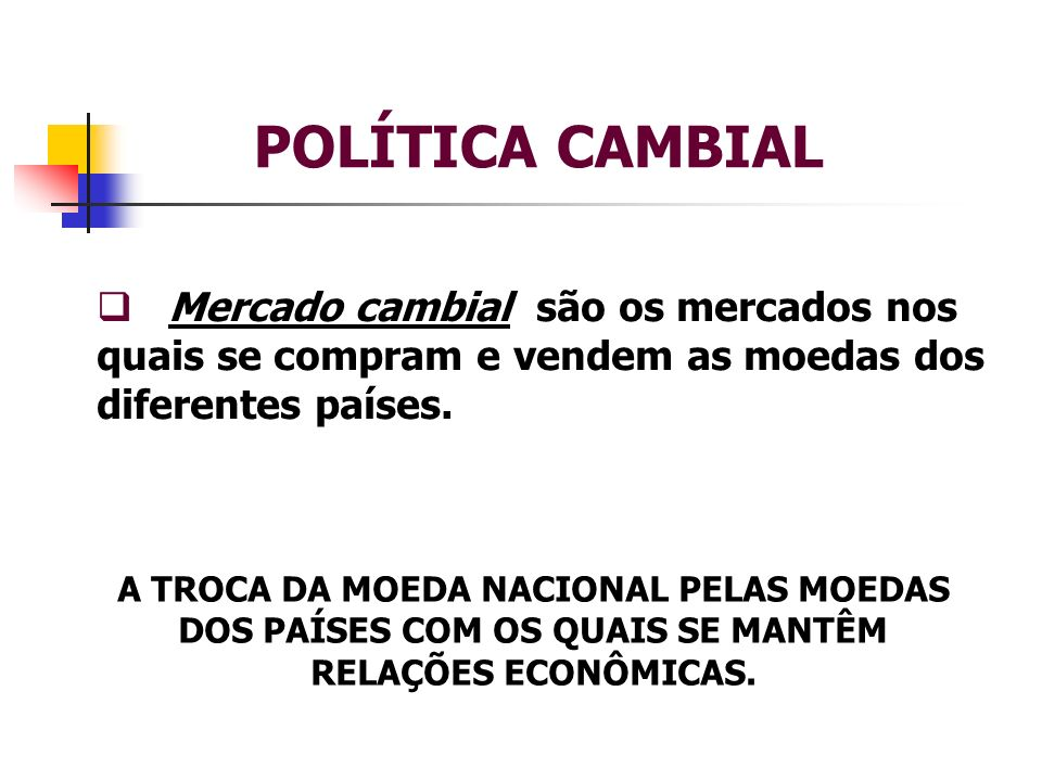 POLÍTICA CAMBIALMercado cambial são os mercados nos quais se compram e vendem as moedas dos diferentes países.