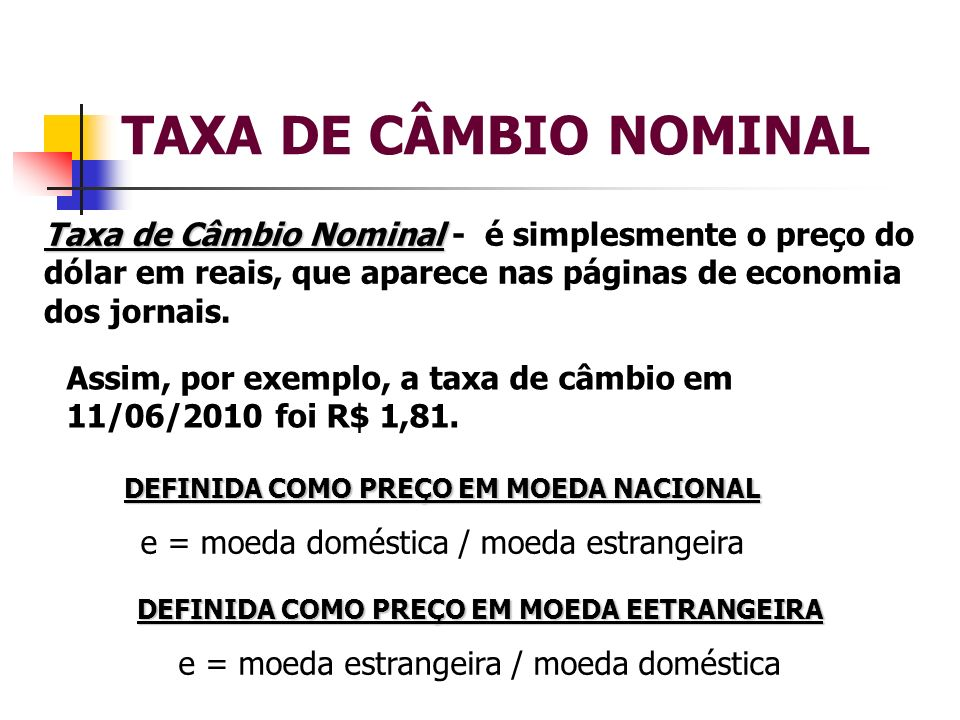 TAXA DE CÂMBIO NOMINAL Taxa de Câmbio Nominal - é simplesmente o preço do dólar em reais, que aparece nas páginas de economia dos jornais.