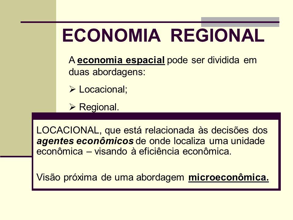 ECONOMIA REGIONAL A economia espacial pode ser dividida em duas abordagens: Locacional; Regional.