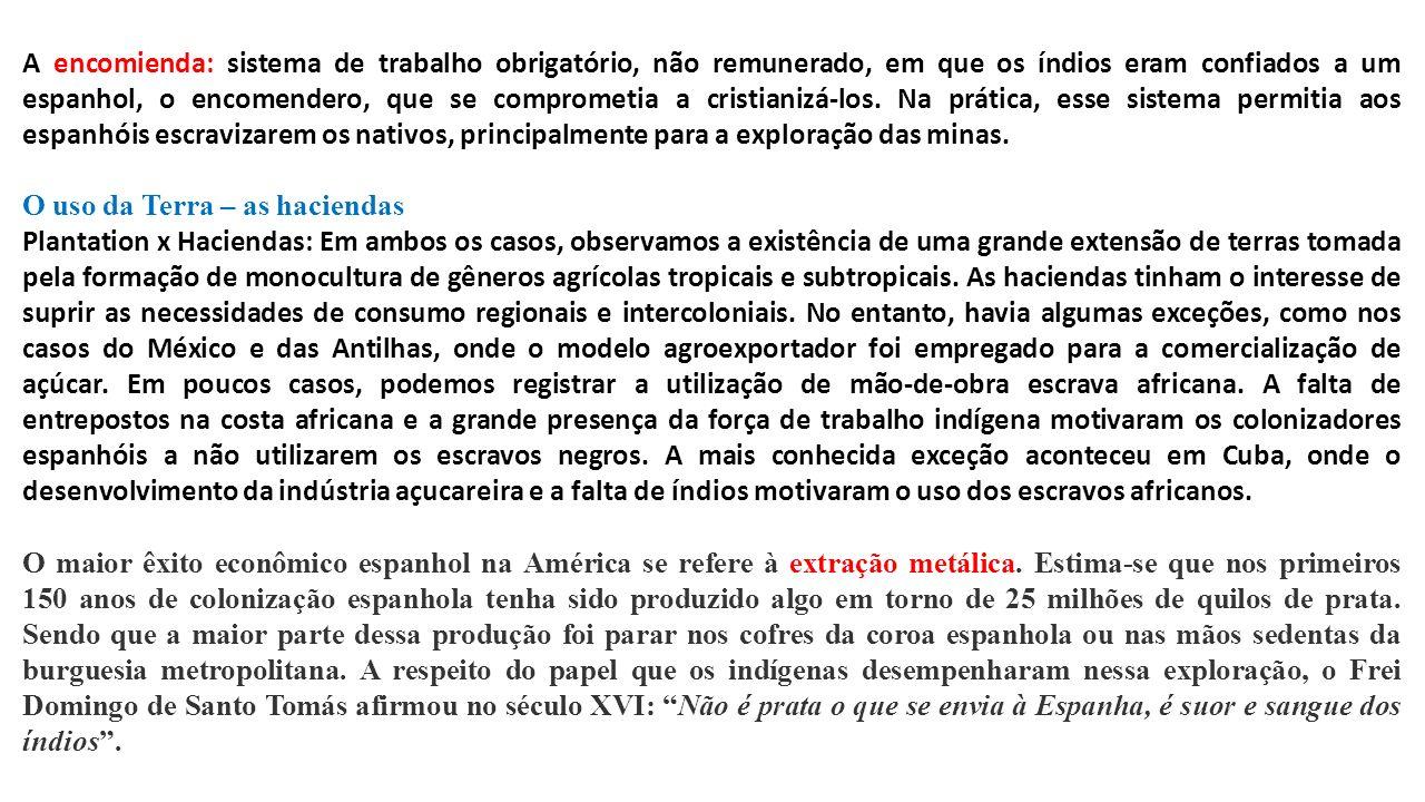 A encomienda: sistema de trabalho obrigatório, não remunerado, em que os índios eram confiados a um espanhol, o encomendero, que se comprometia a cristianizá-los. Na prática, esse sistema permitia aos espanhóis escravizarem os nativos, principalmente para a exploração das minas.