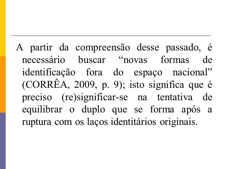 A partir da compreensão desse passado, é necessário buscar novas formas de identificação fora do espaço nacional (CORRÊA, 2009, p.