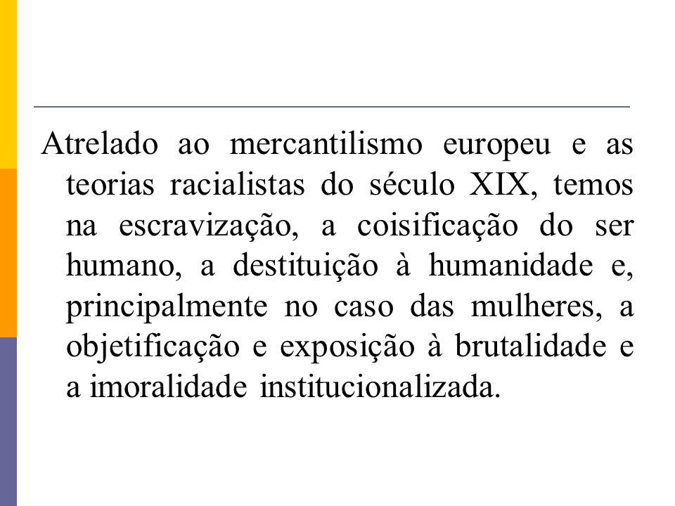 Atrelado ao mercantilismo europeu e as teorias racialistas do século XIX, temos na escravização, a coisificação do ser humano, a destituição à humanidade e, principalmente no caso das mulheres, a objetificação e exposição à brutalidade e a imoralidade institucionalizada.