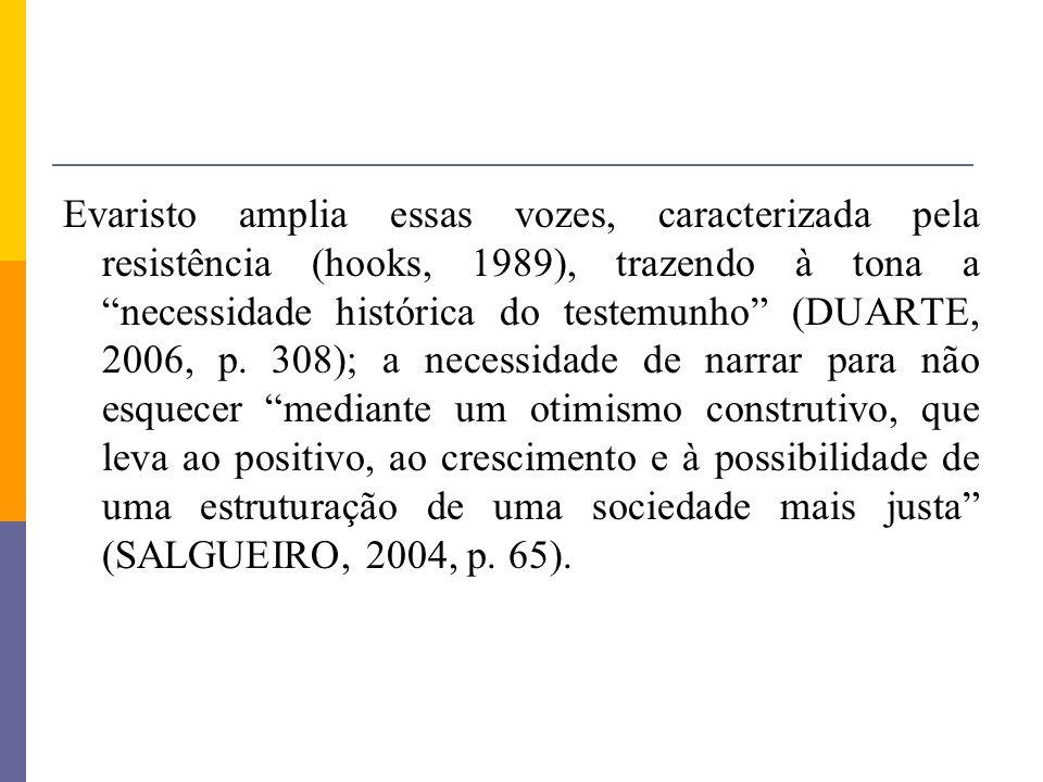 Evaristo amplia essas vozes, caracterizada pela resistência (hooks, 1989), trazendo à tona a necessidade histórica do testemunho (DUARTE, 2006, p.