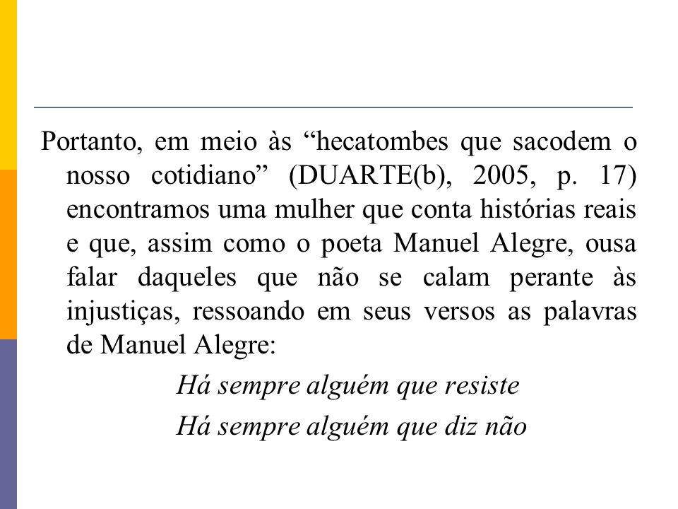 Portanto, em meio às hecatombes que sacodem o nosso cotidiano (DUARTE(b), 2005, p. 17) encontramos uma mulher que conta histórias reais e que, assim como o poeta Manuel Alegre, ousa falar daqueles que não se calam perante às injustiças, ressoando em seus versos as palavras de Manuel Alegre: