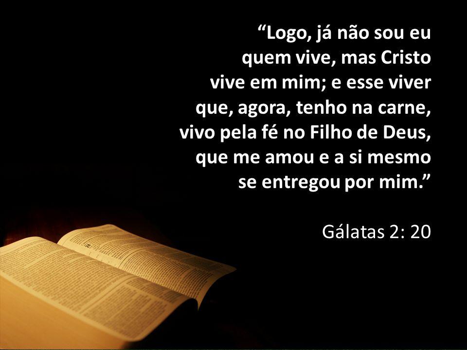 Logo, já não sou eu quem vive, mas Cristo vive em mim; e esse viver que, agora, tenho na carne, vivo pela fé no Filho de Deus, que me amou e a si mesmo se entregou por mim. Gálatas 2: 20