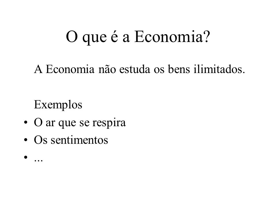 O que é a Economia A Economia não estuda os bens ilimitados. Exemplos