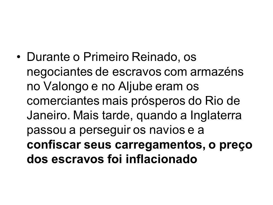 Durante o Primeiro Reinado, os negociantes de escravos com armazéns no Valongo e no Aljube eram os comerciantes mais prósperos do Rio de Janeiro.