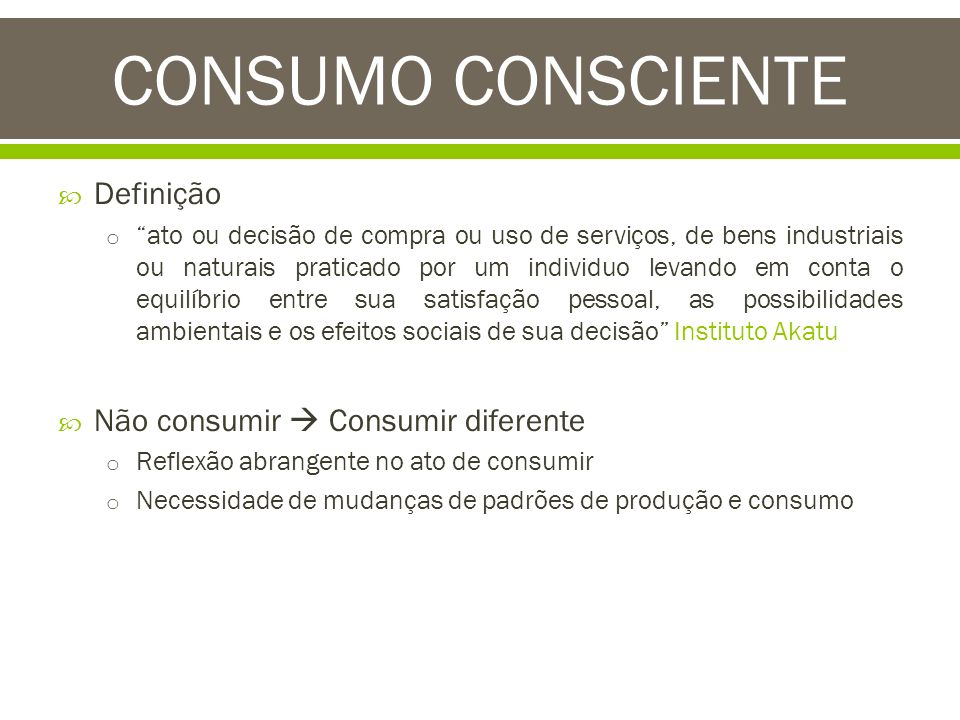 CONSUMO CONSCIENTE Definição Não consumir  Consumir diferente