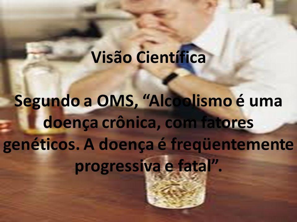 Visão Científica Segundo a OMS, Alcoolismo é uma doença crônica, com fatores genéticos.