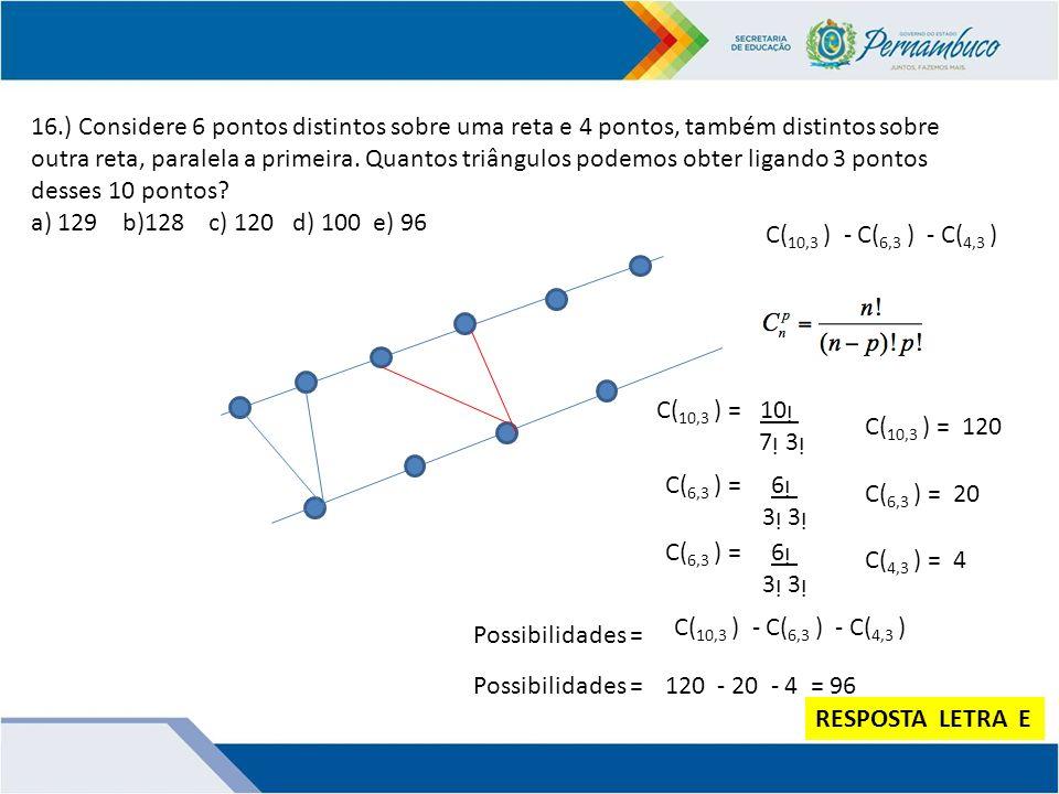 16.) Considere 6 pontos distintos sobre uma reta e 4 pontos, também distintos sobre outra reta, paralela a primeira. Quantos triângulos podemos obter ligando 3 pontos desses 10 pontos