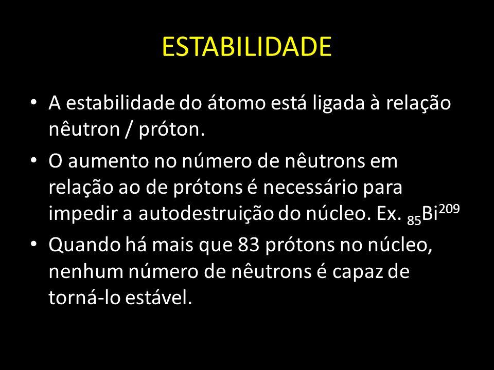 ESTABILIDADE A estabilidade do átomo está ligada à relação nêutron / próton.