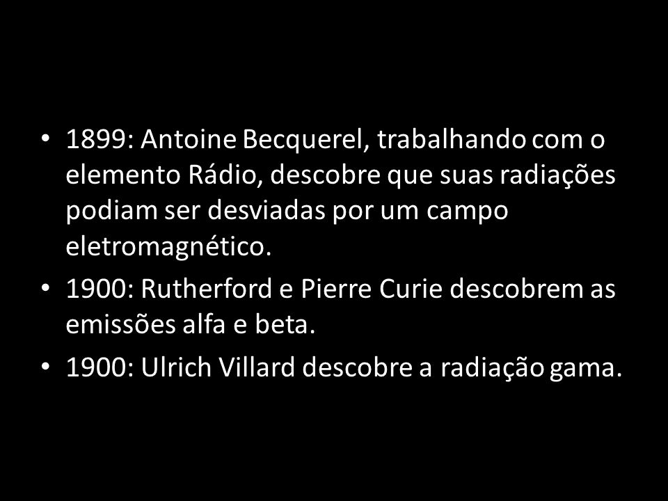1899: Antoine Becquerel, trabalhando com o elemento Rádio, descobre que suas radiações podiam ser desviadas por um campo eletromagnético.