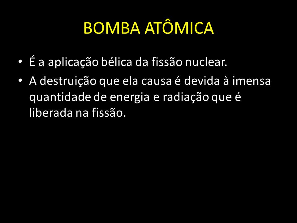 BOMBA ATÔMICA É a aplicação bélica da fissão nuclear.