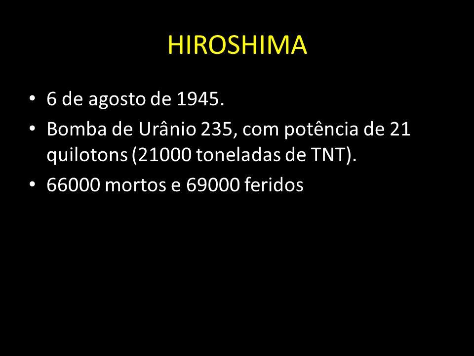 HIROSHIMA 6 de agosto de 1945. Bomba de Urânio 235, com potência de 21 quilotons (21000 toneladas de TNT).