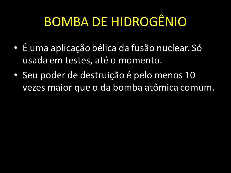 BOMBA DE HIDROGÊNIO É uma aplicação bélica da fusão nuclear. Só usada em testes, até o momento.