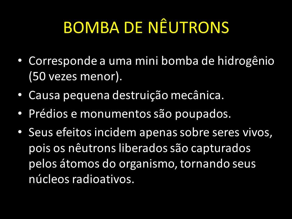 BOMBA DE NÊUTRONS Corresponde a uma mini bomba de hidrogênio (50 vezes menor). Causa pequena destruição mecânica.
