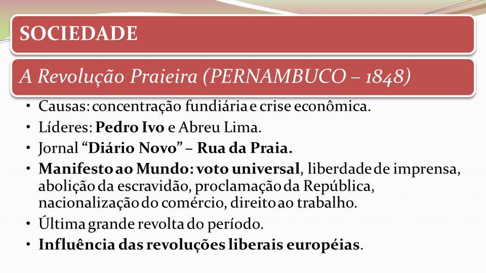 SOCIEDADE A Revolução Praieira (PERNAMBUCO – 1848) Causas: concentração fundiária e crise econômica.