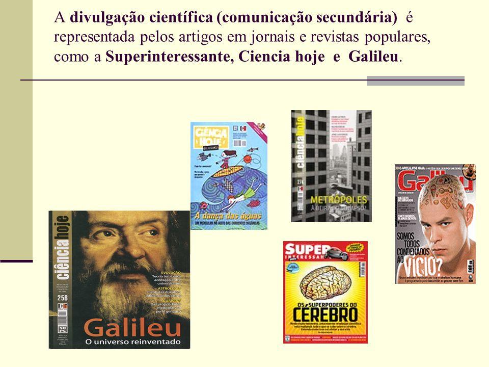 A divulgação científica (comunicação secundária) é representada pelos artigos em jornais e revistas populares, como a Superinteressante, Ciencia hoje e Galileu.