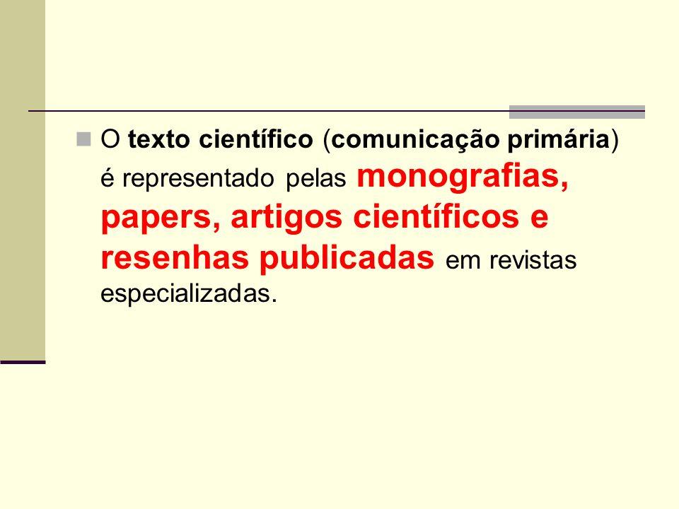 O texto científico (comunicação primária) é representado pelas monografias, papers, artigos científicos e resenhas publicadas em revistas especializadas.