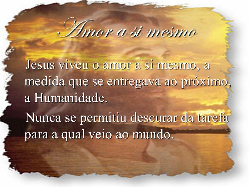 Amor a si mesmo Jesus viveu o amor a si mesmo, a medida que se entregava ao próximo, a Humanidade.