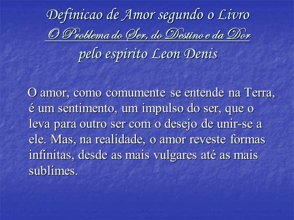 Definicao de Amor segundo o Livro O Problema do Ser, do Destino e da Dor pelo espirito Leon Denis
