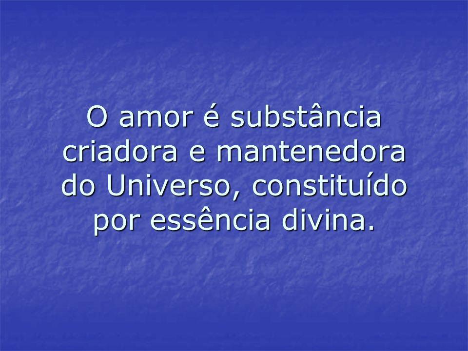 O amor é substância criadora e mantenedora do Universo, constituído por essência divina.