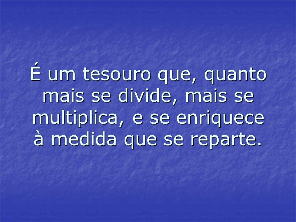 É um tesouro que, quanto mais se divide, mais se multiplica, e se enriquece à medida que se reparte.