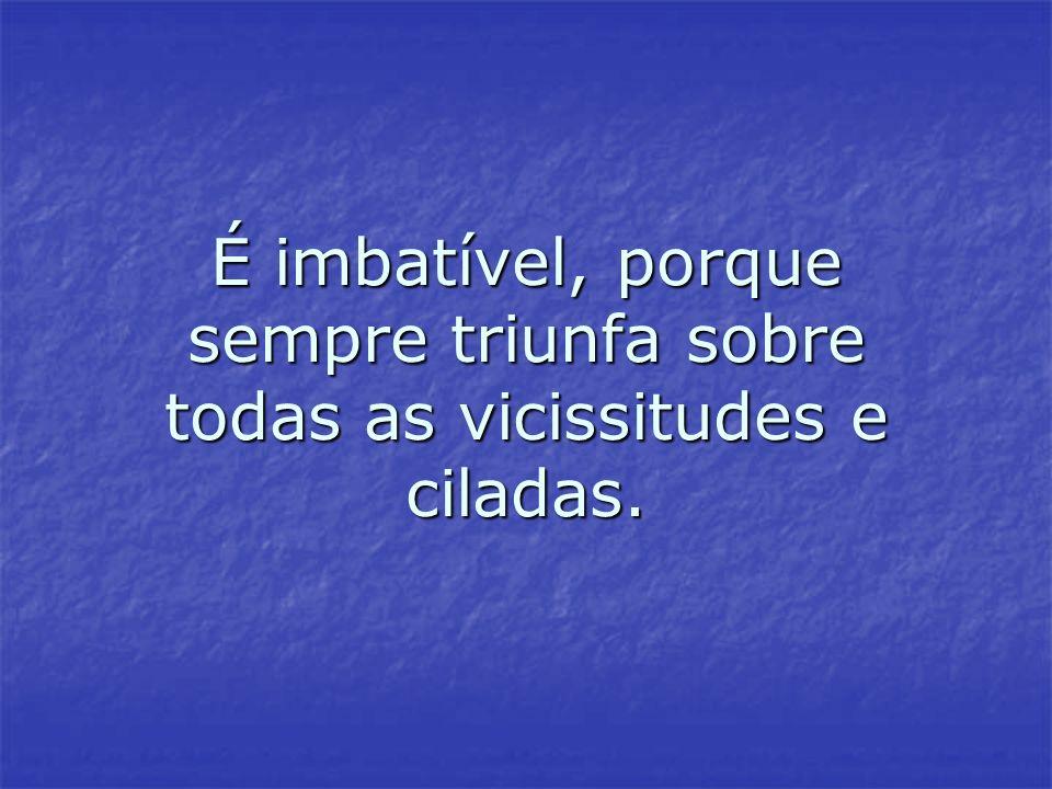 É imbatível, porque sempre triunfa sobre todas as vicissitudes e ciladas.
