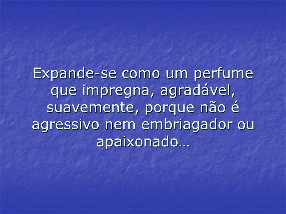 Expande-se como um perfume que impregna, agradável, suavemente, porque não é agressivo nem embriagador ou apaixonado…