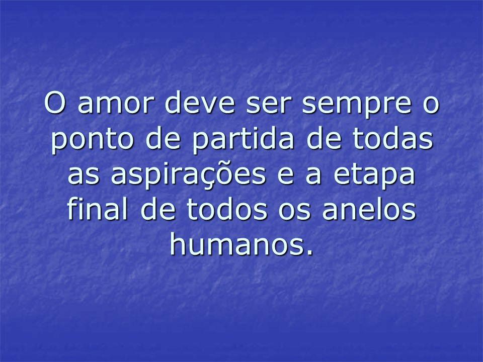 O amor deve ser sempre o ponto de partida de todas as aspirações e a etapa final de todos os anelos humanos.