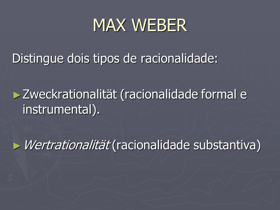 MAX WEBER Distingue dois tipos de racionalidade:
