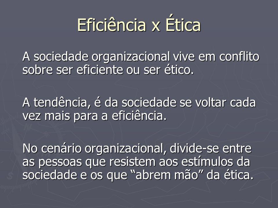Eficiência x ÉticaA sociedade organizacional vive em conflito sobre ser eficiente ou ser ético.