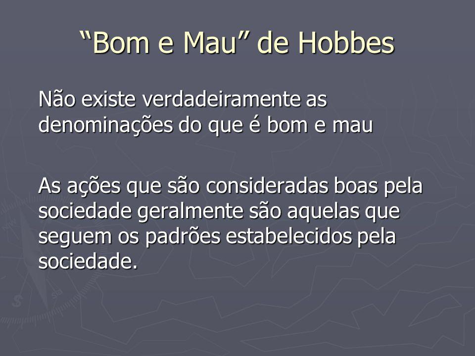 Bom e Mau de HobbesNão existe verdadeiramente as denominações do que é bom e mau.