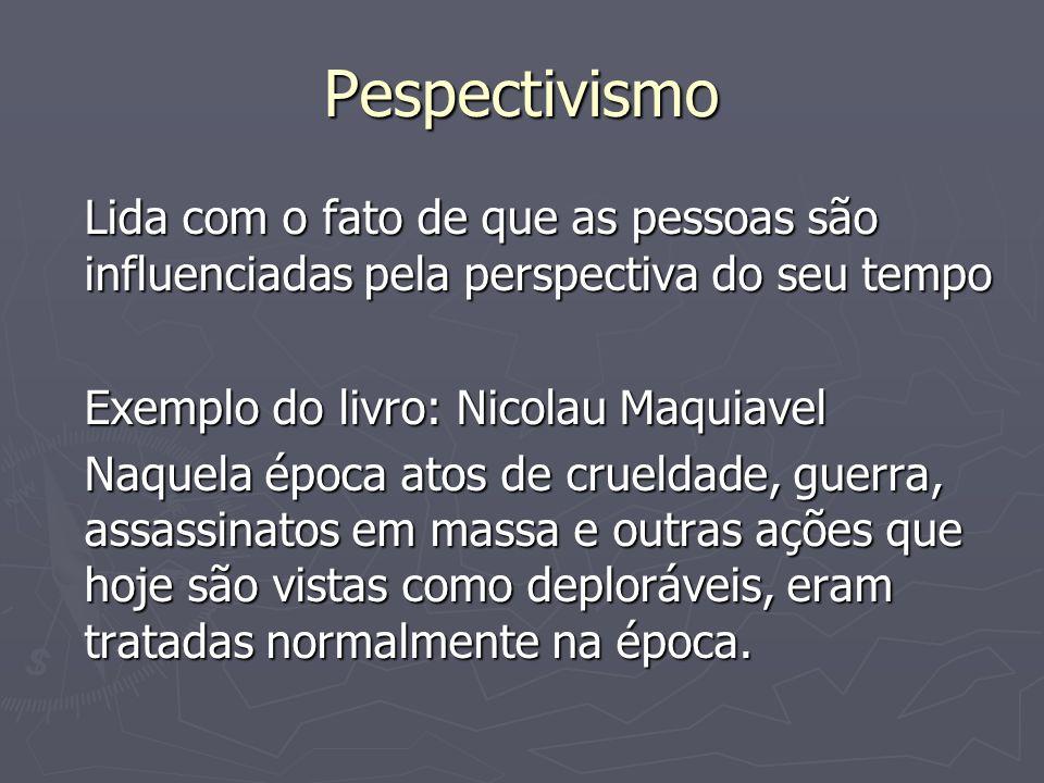 PespectivismoLida com o fato de que as pessoas são influenciadas pela perspectiva do seu tempo. Exemplo do livro: Nicolau Maquiavel.
