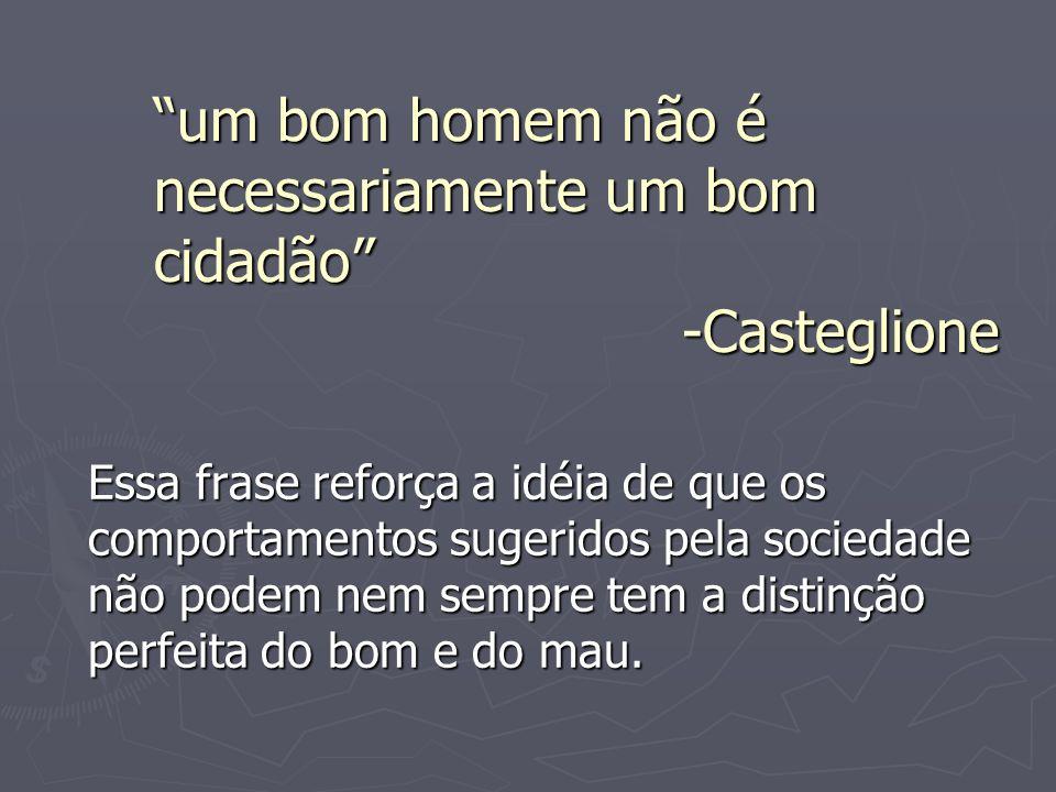 um bom homem não é necessariamente um bom cidadão -Casteglione