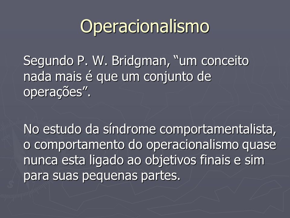 OperacionalismoSegundo P. W. Bridgman, um conceito nada mais é que um conjunto de operações .