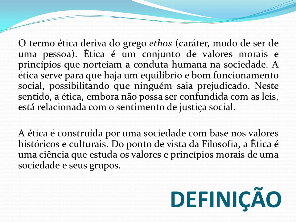 O termo ética deriva do grego ethos (caráter, modo de ser de uma pessoa). Ética é um conjunto de valores morais e princípios que norteiam a conduta humana na sociedade. A ética serve para que haja um equilíbrio e bom funcionamento social, possibilitando que ninguém saia prejudicado. Neste sentido, a ética, embora não possa ser confundida com as leis, está relacionada com o sentimento de justiça social.