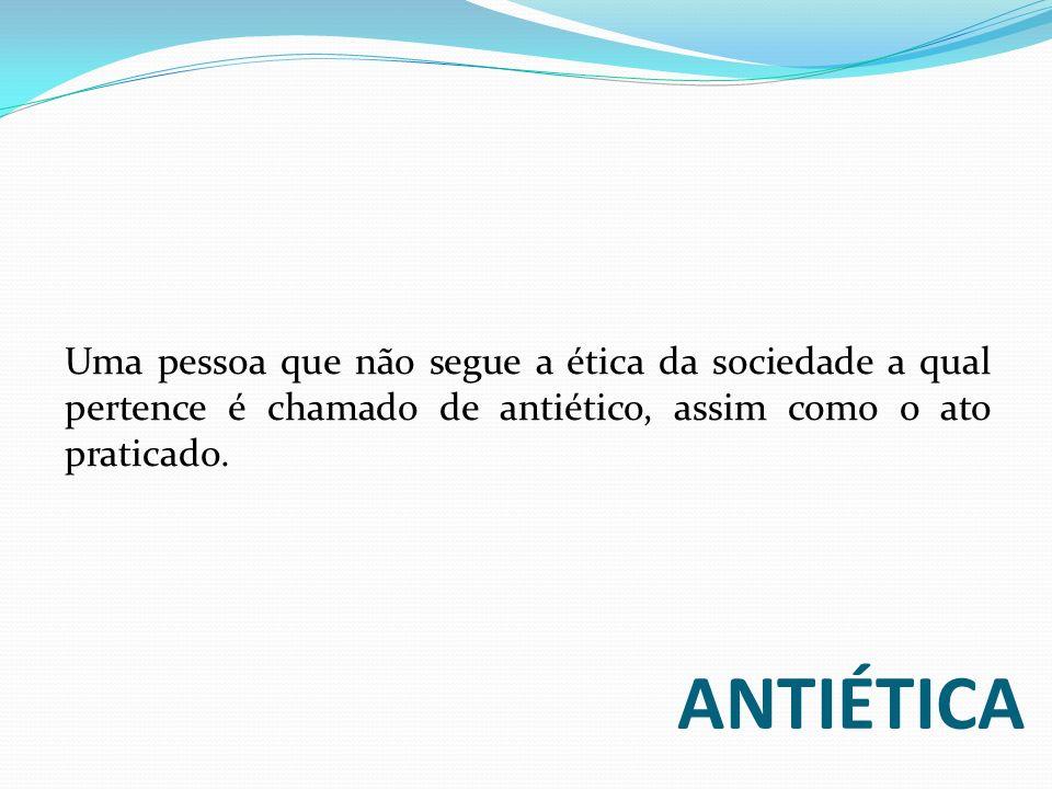Uma pessoa que não segue a ética da sociedade a qual pertence é chamado de antiético, assim como o ato praticado.