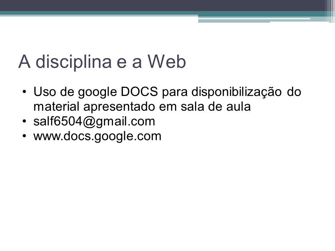 A disciplina e a Web Uso de google DOCS para disponibilização do material apresentado em sala de aula.