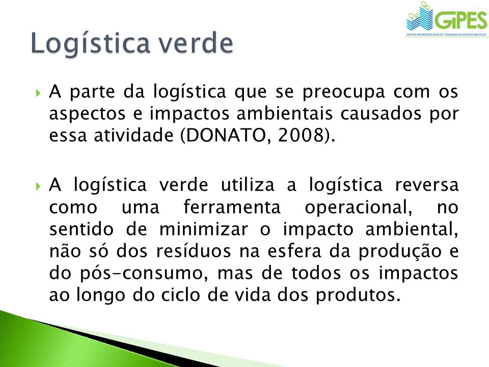 Logística verde A parte da logística que se preocupa com os aspectos e impactos ambientais causados por essa atividade (DONATO, 2008).