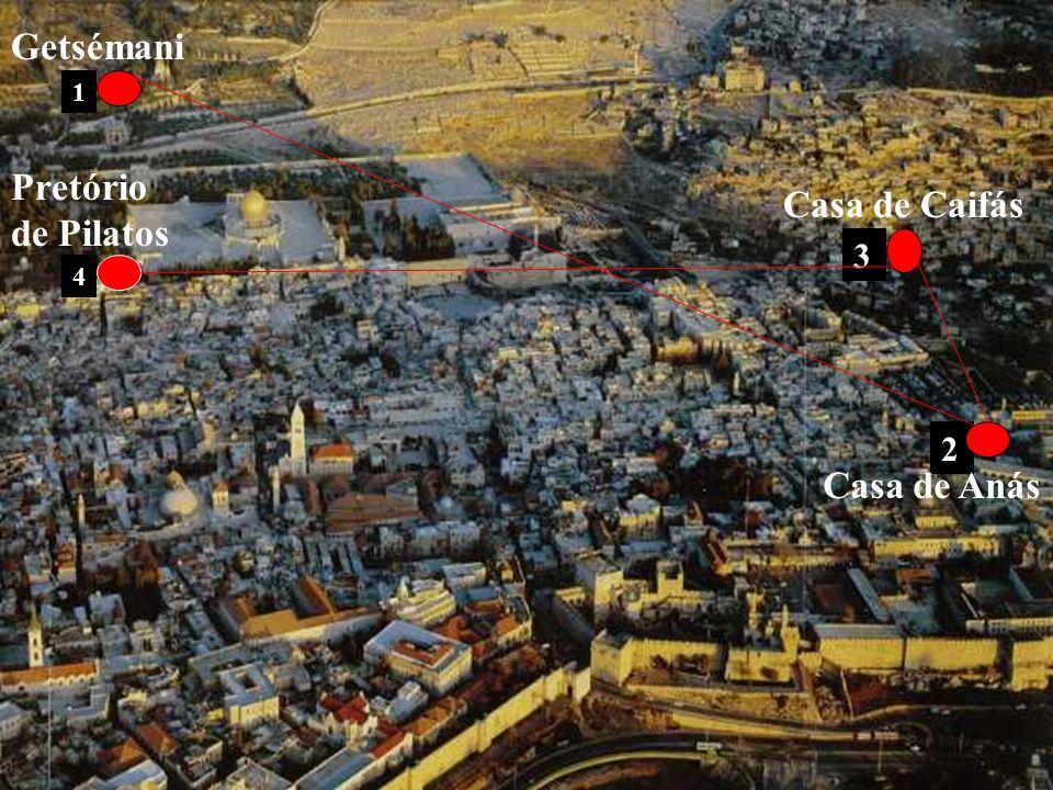 Getsémani 1 Pretório de Pilatos Casa de Caifás 3 4 2 Casa de Anás