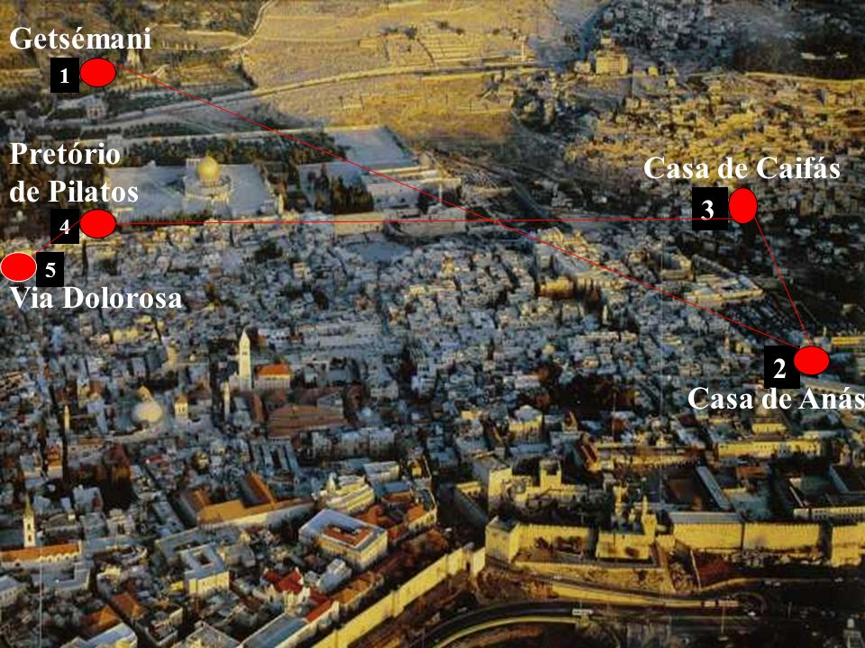 Getsémani Pretório de Pilatos Casa de Caifás Via Dolorosa Casa de Anás