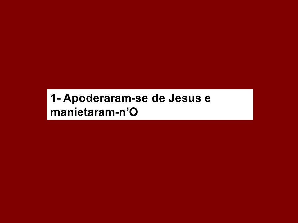 1- Apoderaram-se de Jesus e manietaram-n'O