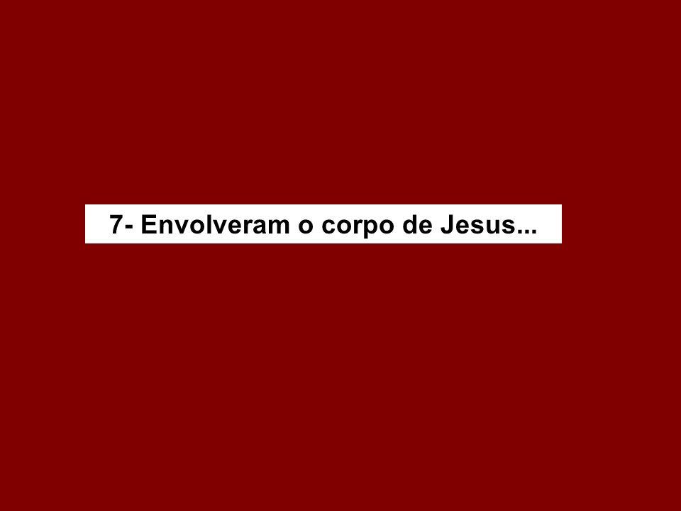 7- Envolveram o corpo de Jesus...
